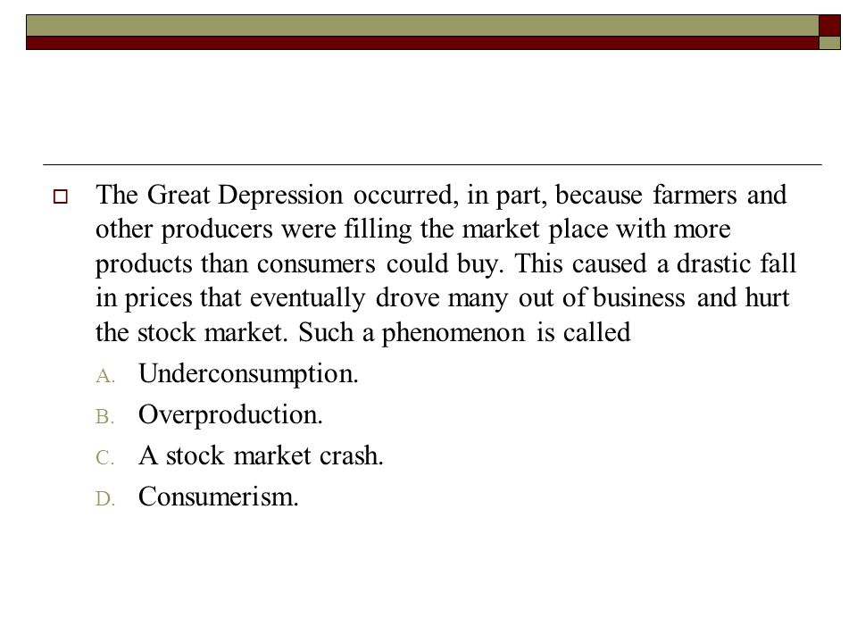 The Great Depression occurred, in part, because farmers and other producers were filling the market place with more products than consumers could buy. This caused a drastic fall in prices that eventually drove many out of business and hurt the stock market. Such a phenomenon is called