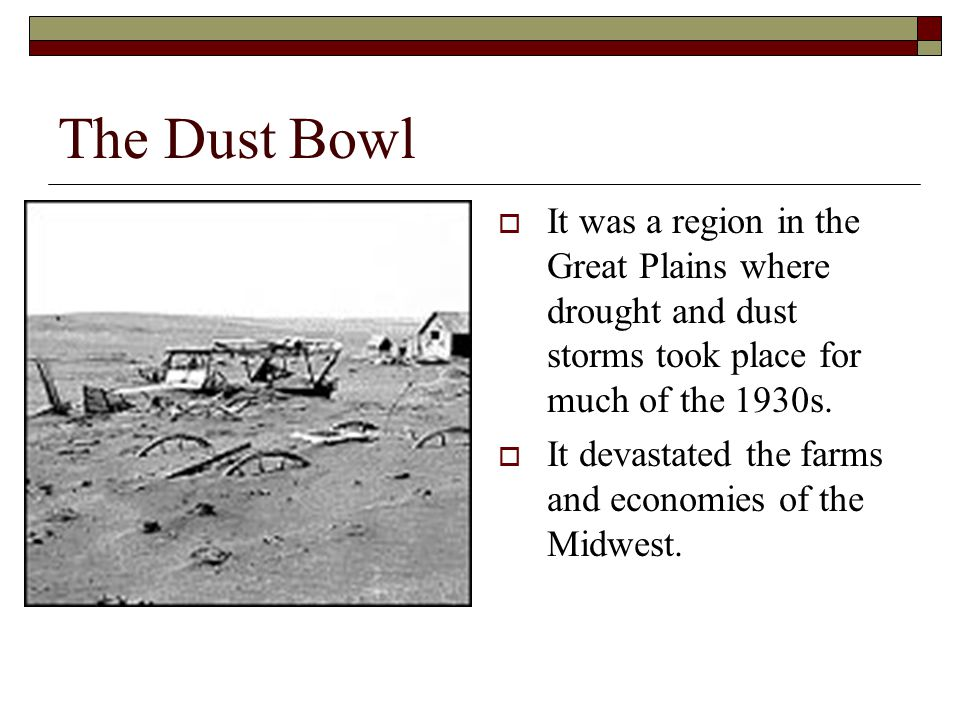 The Dust Bowl It was a region in the Great Plains where drought and dust storms took place for much of the 1930s.