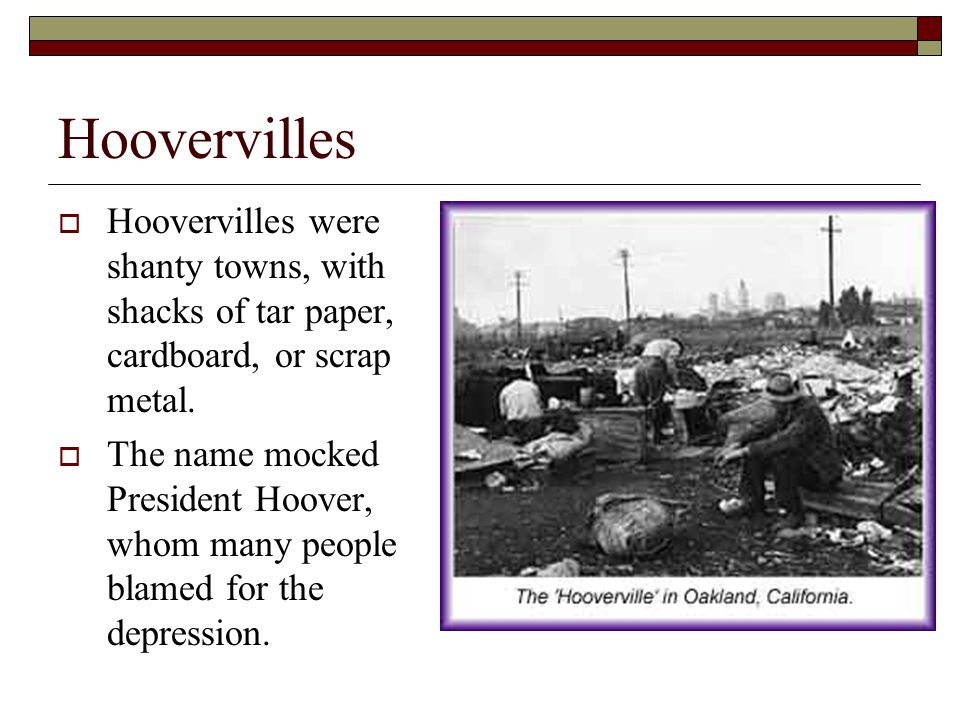 Hoovervilles Hoovervilles were shanty towns, with shacks of tar paper, cardboard, or scrap metal.
