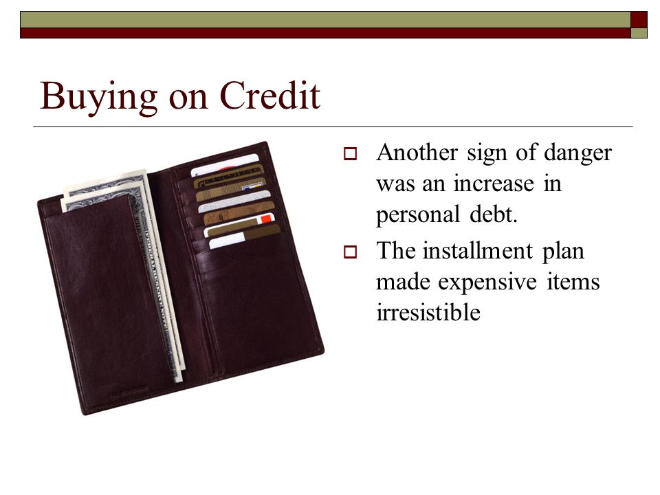 Buying on Credit Another sign of danger was an increase in personal debt.