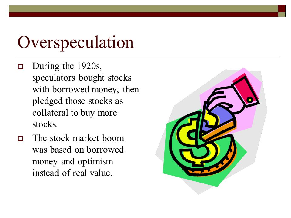 Overspeculation During the 1920s, speculators bought stocks with borrowed money, then pledged those stocks as collateral to buy more stocks.