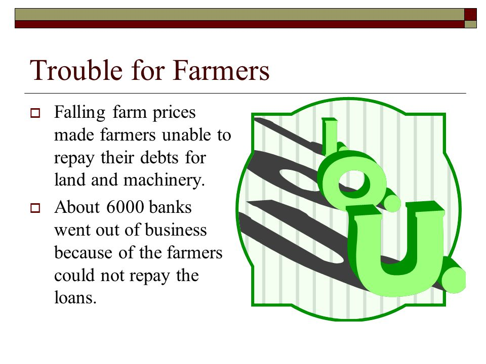 Trouble for Farmers Falling farm prices made farmers unable to repay their debts for land and machinery.