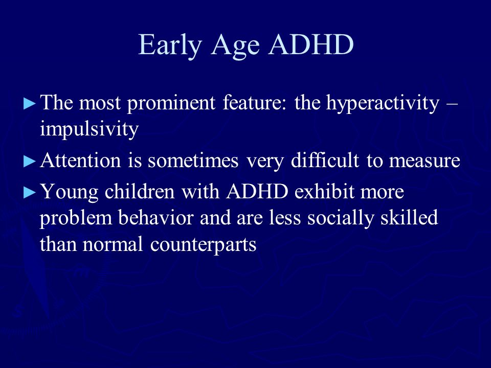 Early Age ADHD The most prominent feature: the hyperactivity – impulsivity. Attention is sometimes very difficult to measure.