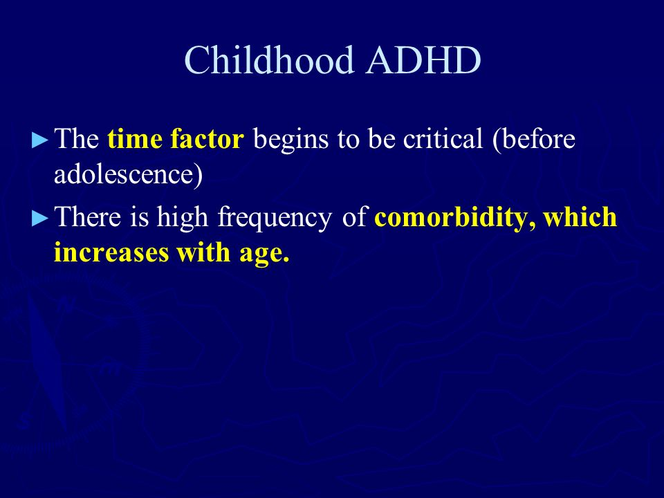 Childhood ADHD The time factor begins to be critical (before adolescence) There is high frequency of comorbidity, which increases with age.