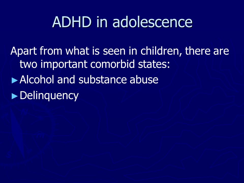 ADHD in adolescence Apart from what is seen in children, there are two important comorbid states: Alcohol and substance abuse.