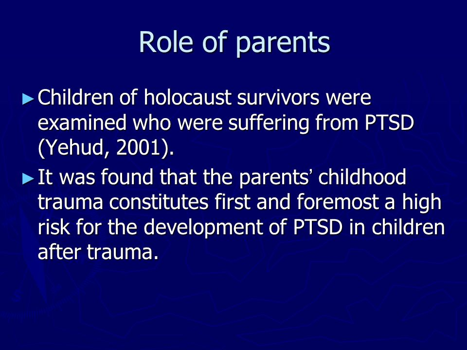 Role of parents Children of holocaust survivors were examined who were suffering from PTSD (Yehud, 2001).