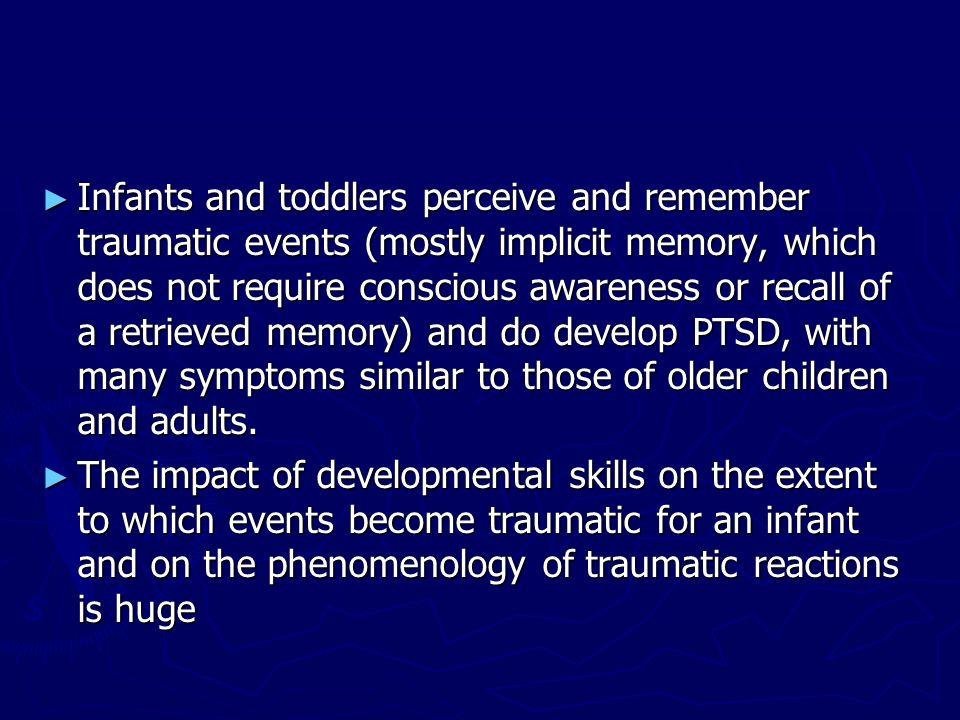 Infants and toddlers perceive and remember traumatic events (mostly implicit memory, which does not require conscious awareness or recall of a retrieved memory) and do develop PTSD, with many symptoms similar to those of older children and adults.