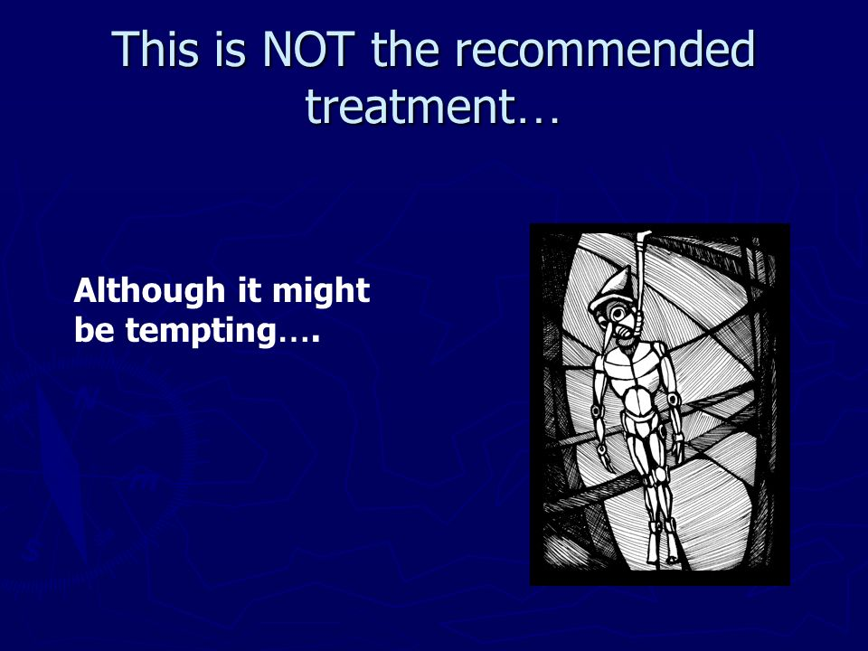 This is NOT the recommended treatment…