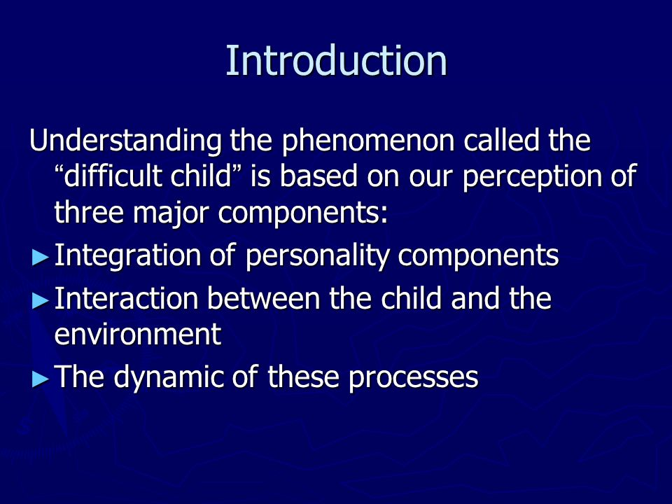 Introduction Understanding the phenomenon called the difficult child is based on our perception of three major components: