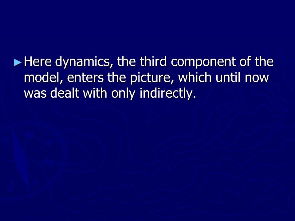 Here dynamics, the third component of the model, enters the picture, which until now was dealt with only indirectly.