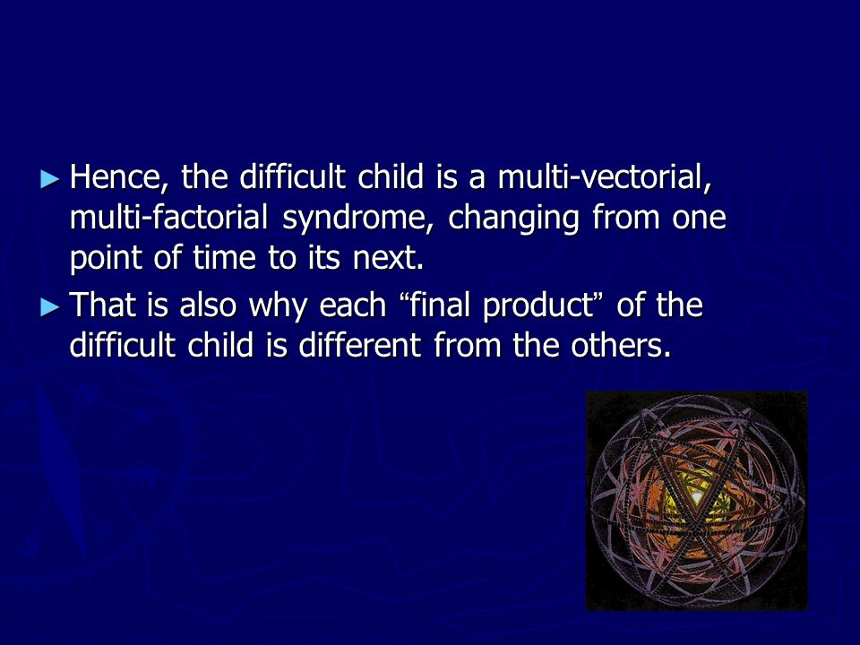Hence, the difficult child is a multi-vectorial, multi-factorial syndrome, changing from one point of time to its next.