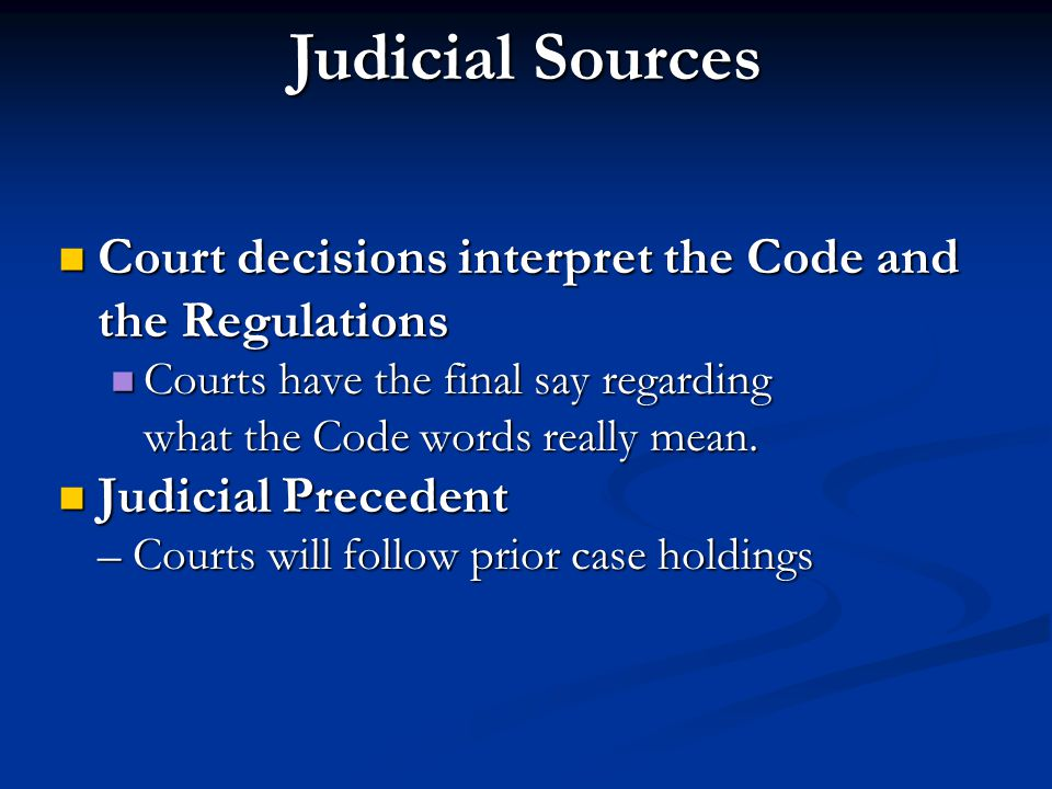 Judicial Sources Court decisions interpret the Code and the Regulations. Courts have the final say regarding what the Code words really mean.
