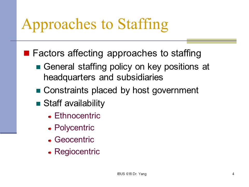 international staffing approaches Managing and staffing approaches in the international context (1) the hrm literature identifies the following four managing and staffing approaches, which are also indicative of top management attitude: • ethnocentric approach – high level of control exerted by the parent organization / corporate headquarters over foreign subsidiaries.