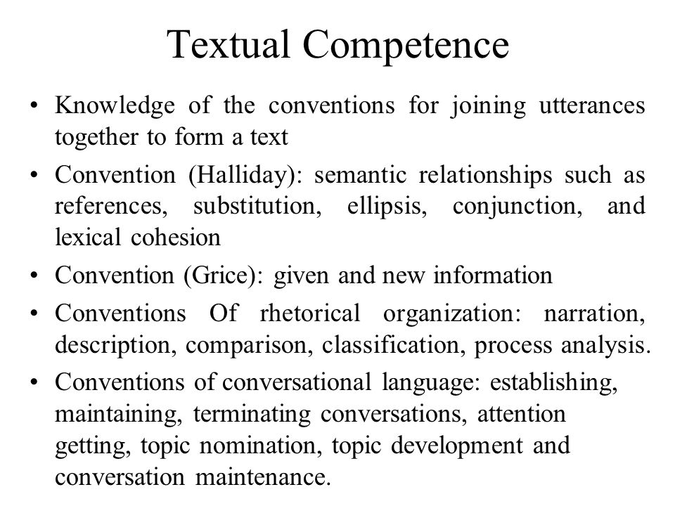 Textual Competence Knowledge of the conventions for joining utterances together to form a text.