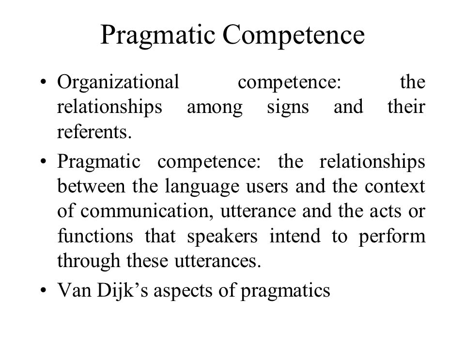 Pragmatic Competence Organizational competence: the relationships among signs and their referents.