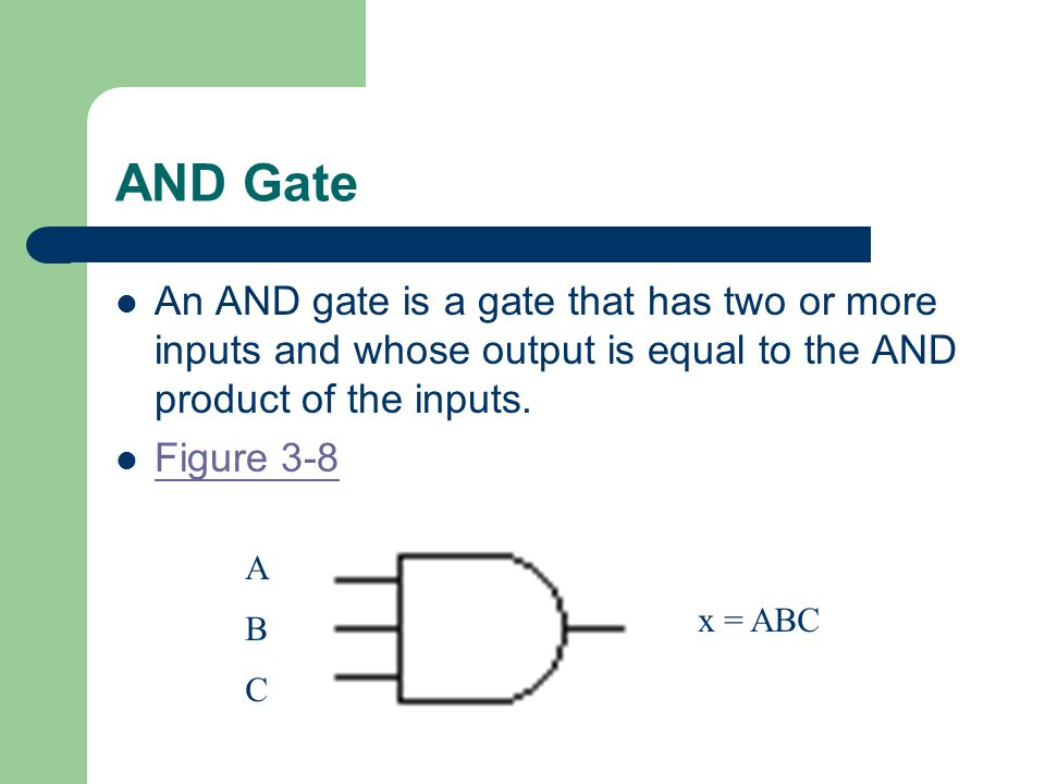AND Gate An AND gate is a gate that has two or more inputs and whose output is equal to the AND product of the inputs.