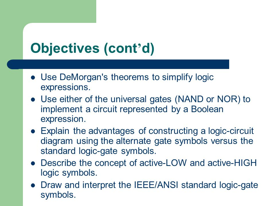 Objectives (cont'd) Use DeMorgan s theorems to simplify logic expressions.