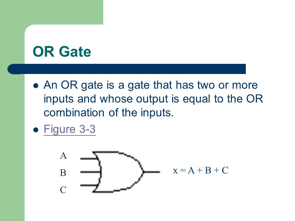 OR Gate An OR gate is a gate that has two or more inputs and whose output is equal to the OR combination of the inputs.