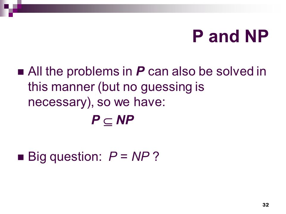 P and NP All the problems in P can also be solved in this manner (but no guessing is necessary), so we have: