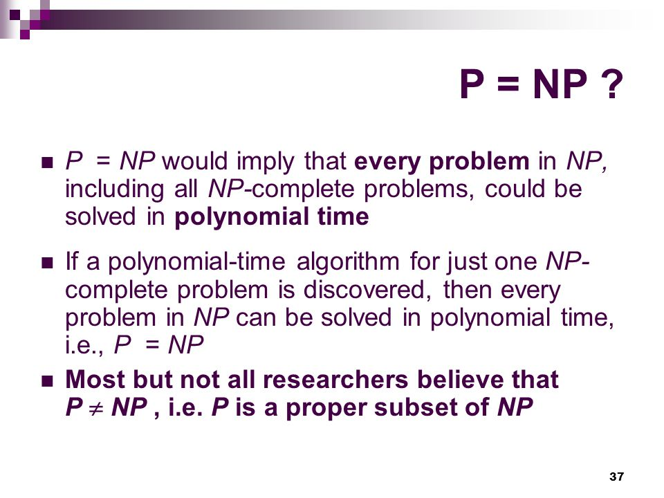P = NP P = NP would imply that every problem in NP, including all NP-complete problems, could be solved in polynomial time.