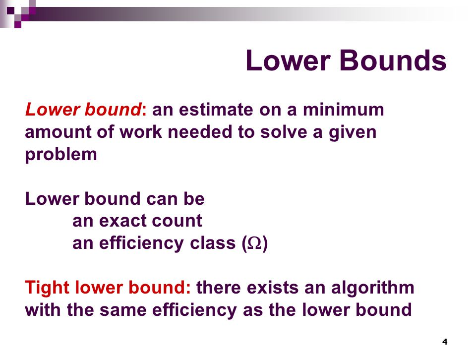 Lower Bounds Lower bound: an estimate on a minimum amount of work needed to solve a given problem. Lower bound can be.