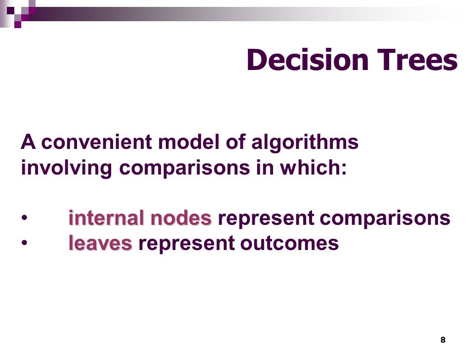 Decision Trees A convenient model of algorithms involving comparisons in which: internal nodes represent comparisons.