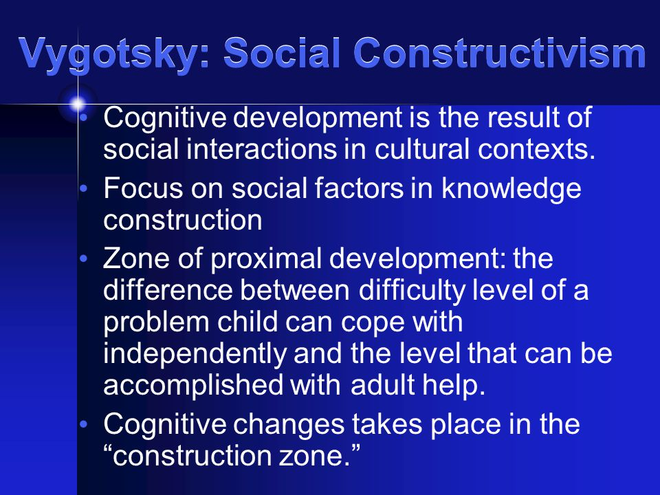 constructivism and vygotsky The work of lev vygotsky has become the foundation of much research and theory in developmental and child psychology vygotsky sees the zone of proximal development (zpd) as the area where the most sensitive instruction or guidance should be given - allowing the child to develop skills they will then use on their own - developing higher.
