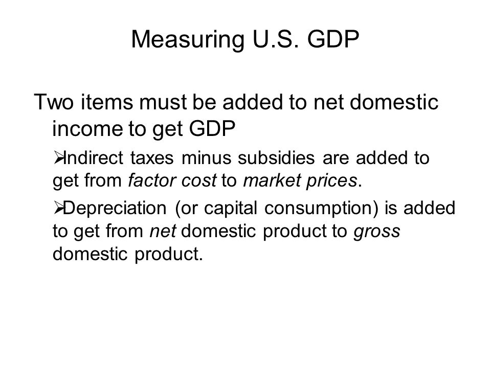 Measuring U.S. GDP Two items must be added to net domestic income to get GDP.