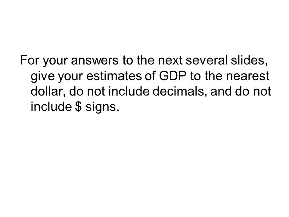 For your answers to the next several slides, give your estimates of GDP to the nearest dollar, do not include decimals, and do not include $ signs.