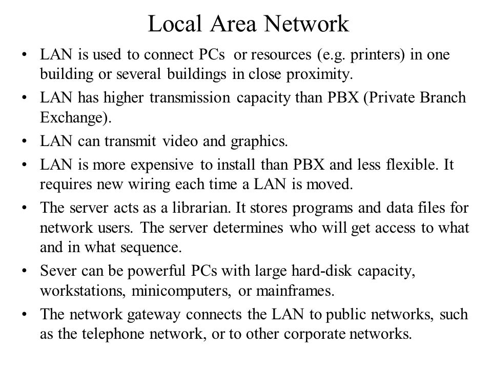 Local Area Network LAN is used to connect PCs or resources (e.g. printers) in one building or several buildings in close proximity.