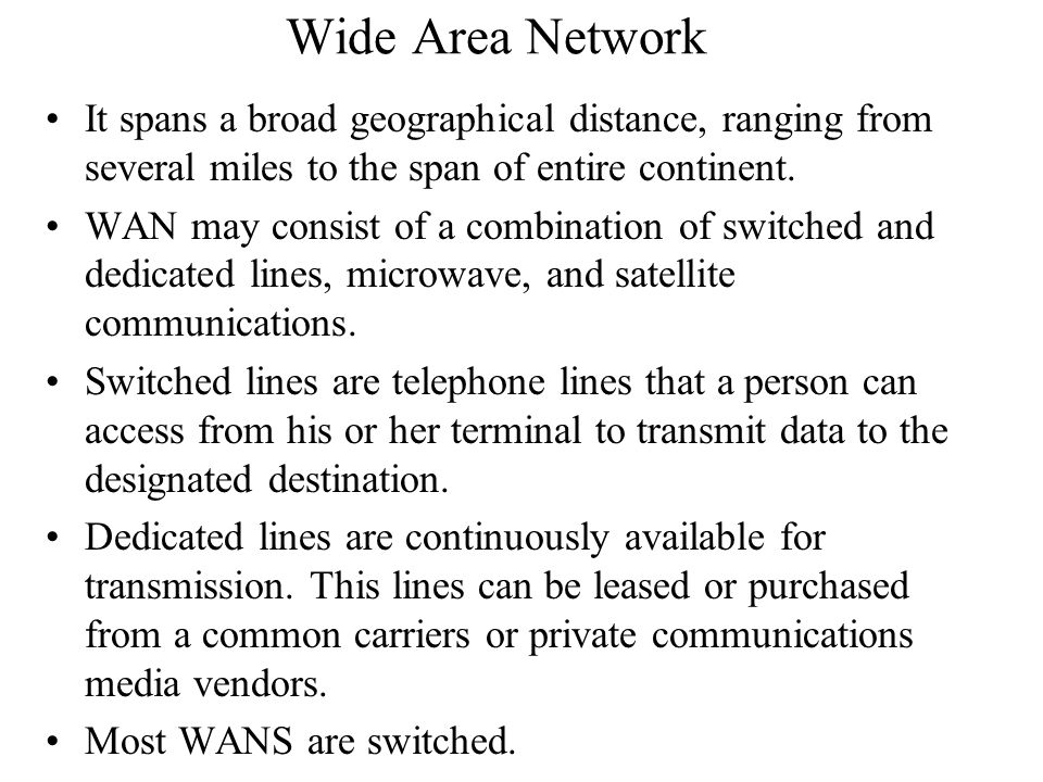 Wide Area Network It spans a broad geographical distance, ranging from several miles to the span of entire continent.