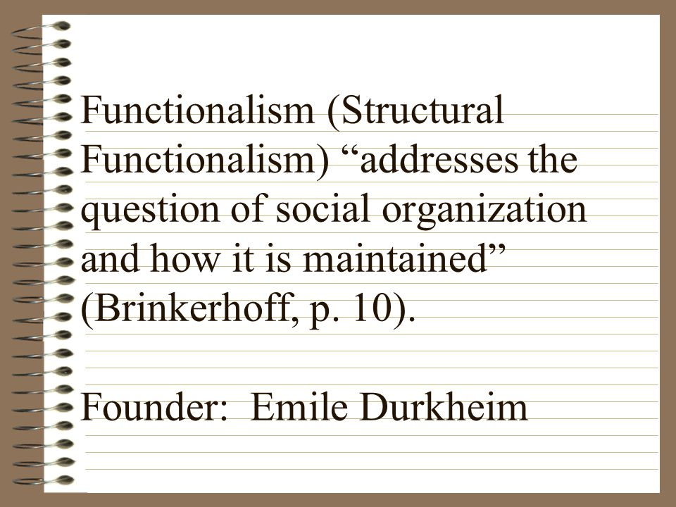 Functionalism (Structural Functionalism) addresses the question of social organization and how it is maintained (Brinkerhoff, p.