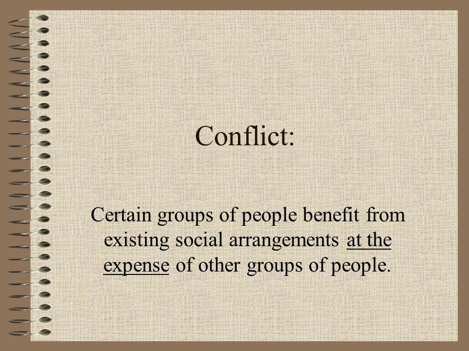 Conflict: Certain groups of people benefit from existing social arrangements at the expense of other groups of people.
