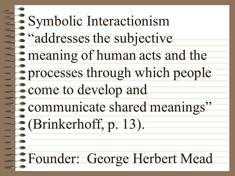 Symbolic Interactionism addresses the subjective meaning of human acts and the processes through which people come to develop and communicate shared meanings (Brinkerhoff, p.