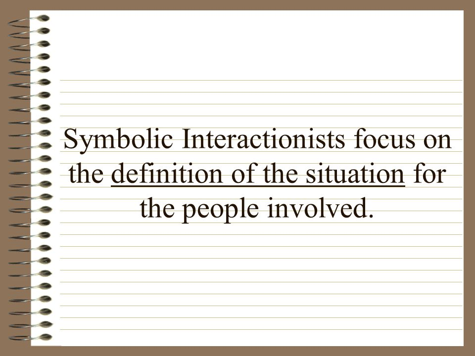 Symbolic Interactionists focus on the definition of the situation for the people involved.