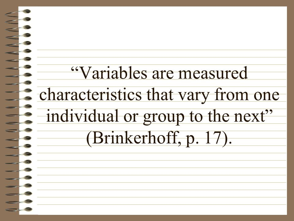 Variables are measured characteristics that vary from one individual or group to the next (Brinkerhoff, p.