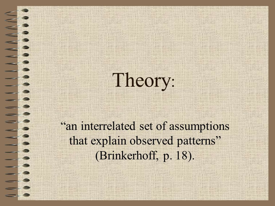 Theory: an interrelated set of assumptions that explain observed patterns (Brinkerhoff, p. 18).