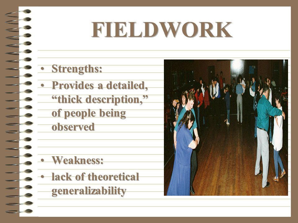 FIELDWORK Strengths: Provides a detailed, thick description, of people being observed. Weakness: