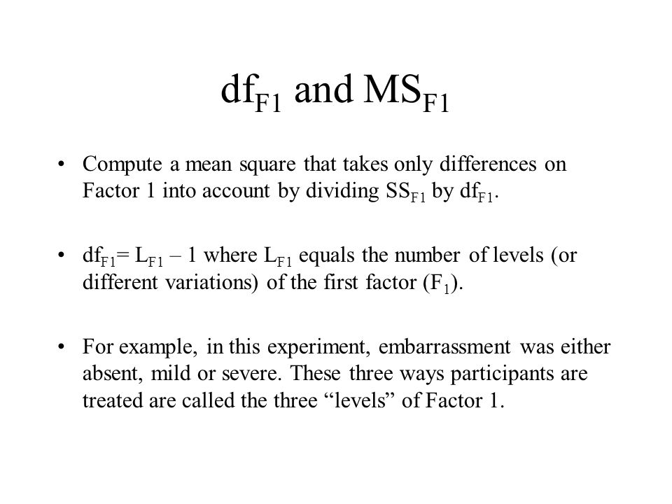 dfF1 and MSF1 Compute a mean square that takes only differences on Factor 1 into account by dividing SSF1 by dfF1.
