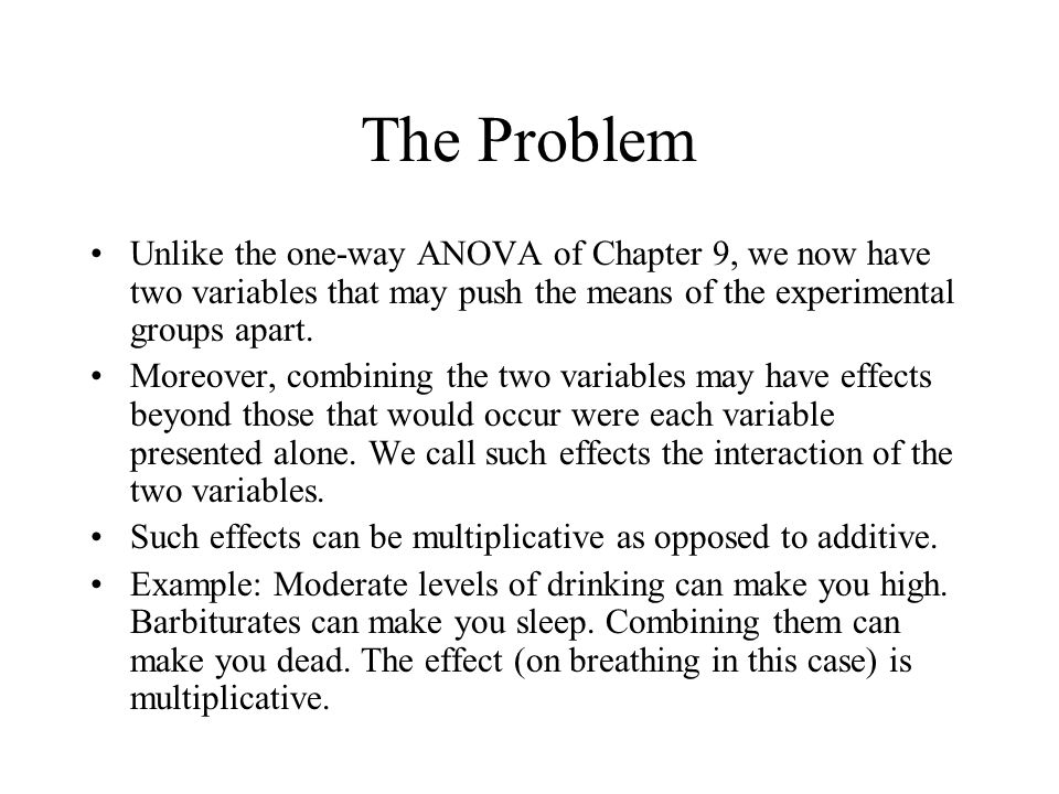 The Problem Unlike the one-way ANOVA of Chapter 9, we now have two variables that may push the means of the experimental groups apart.