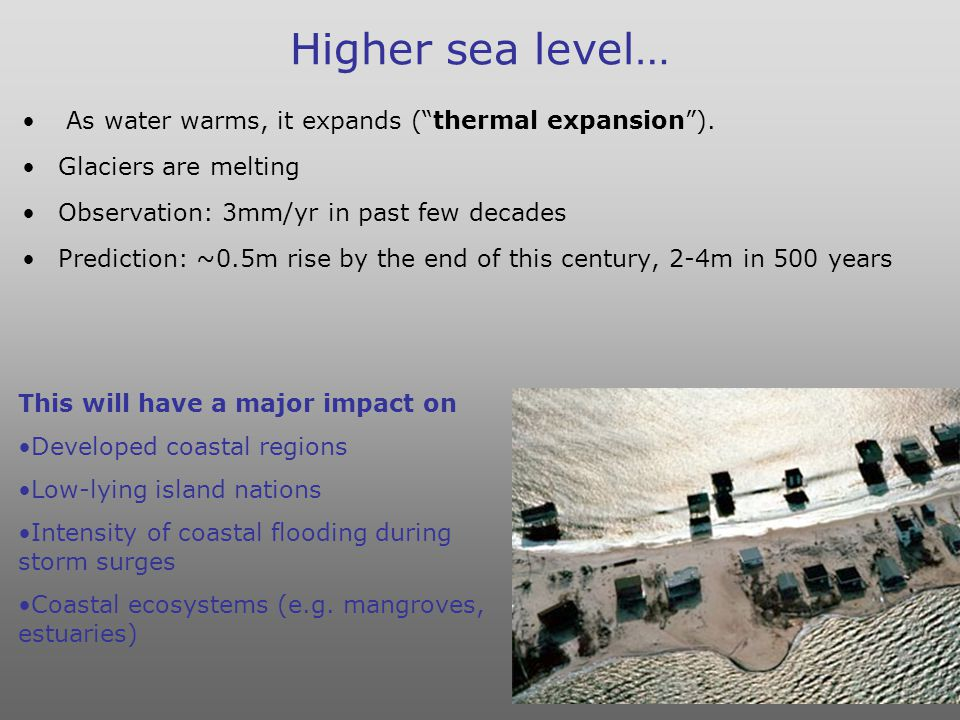 Higher sea level… As water warms, it expands ( thermal expansion ).