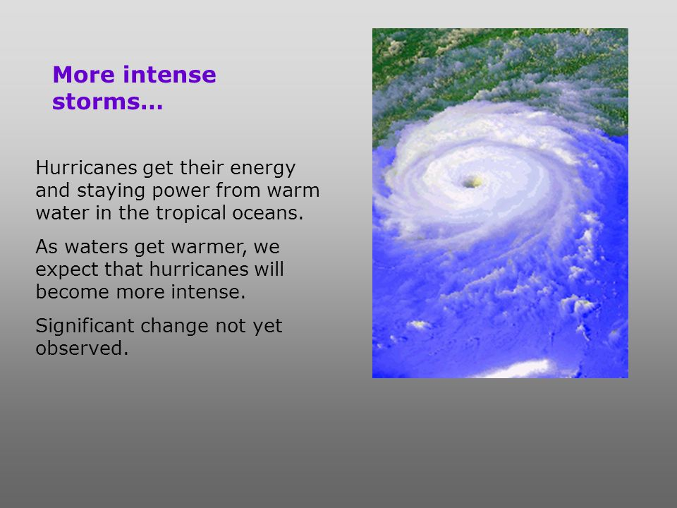 More intense storms… Hurricanes get their energy and staying power from warm water in the tropical oceans.