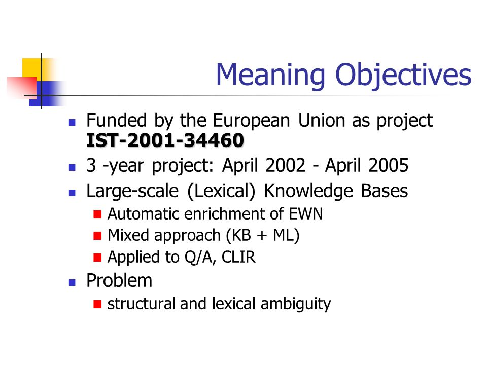 Meaning Objectives Funded by the European Union as project IST-2001-34460. 3 -year project: April 2002 - April 2005.