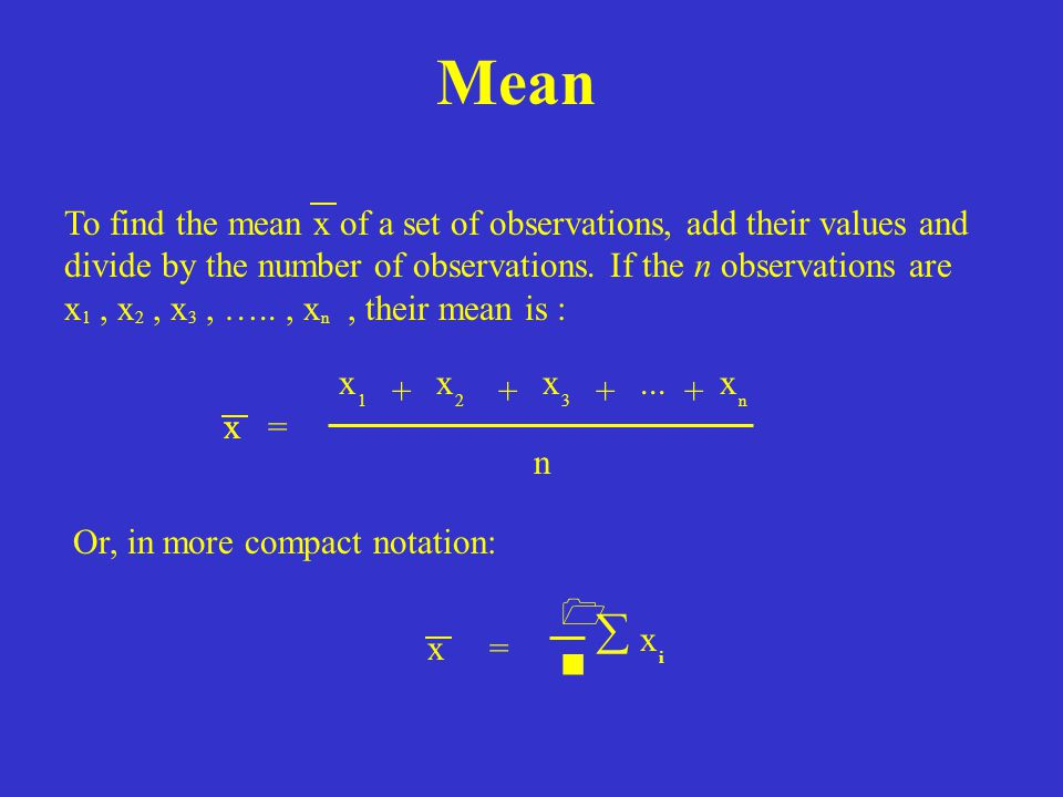 Mean To find the mean x of a set of observations, add their values and. divide by the number of observations. If the n observations are.