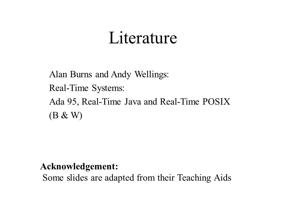 Literature Alan Burns and Andy Wellings: Real-Time Systems: