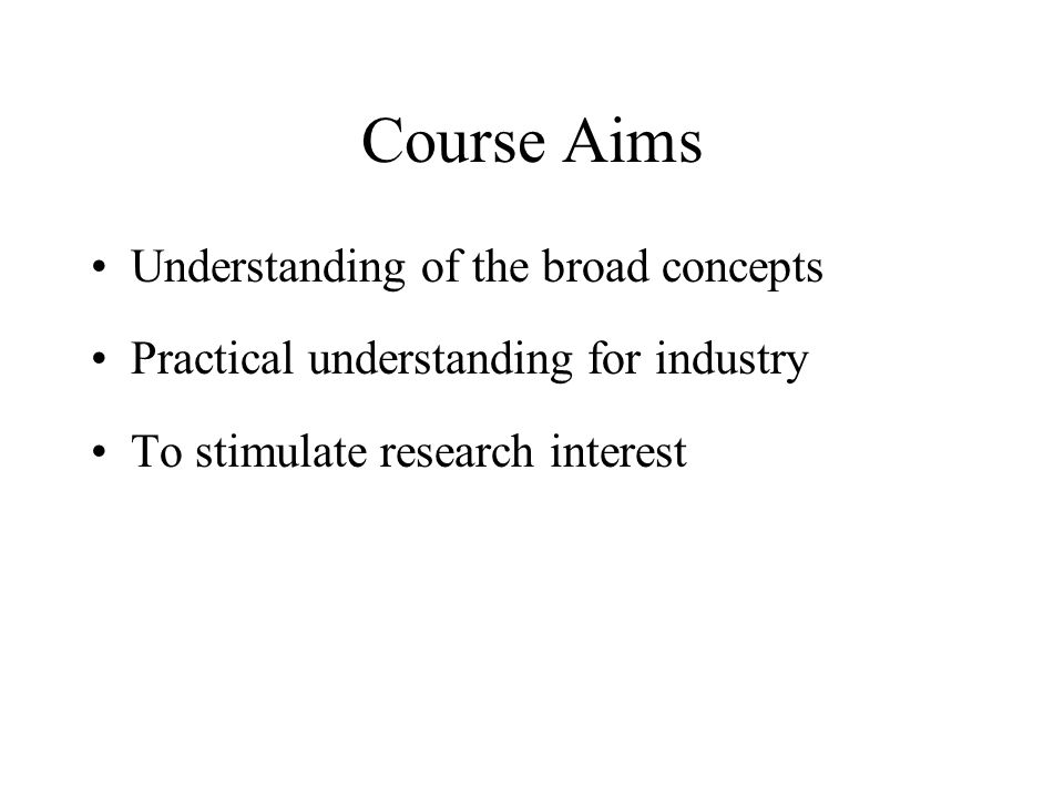 Course Aims Understanding of the broad concepts