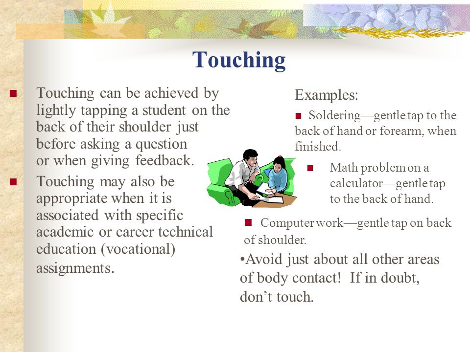 TouchingTouching can be achieved by lightly tapping a student on the back of their shoulder just before asking a question or when giving feedback.