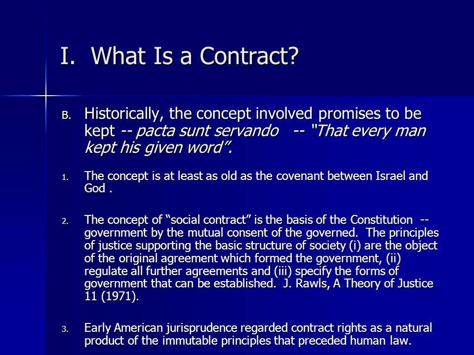 I. What Is a Contract Historically, the concept involved promises to be kept -- pacta sunt servando -- That every man kept his given word .