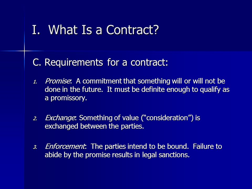 I. What Is a Contract C. Requirements for a contract: