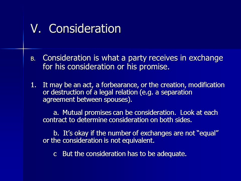 V. Consideration Consideration is what a party receives in exchange for his consideration or his promise.
